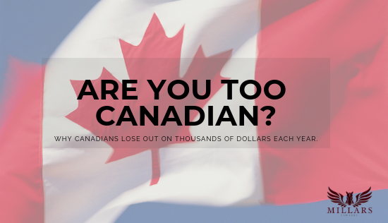 Are you TOO Canadian? Why CanadiansLose out on Thousands of Dollars Each Year.