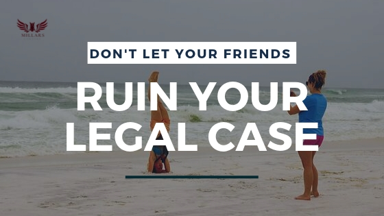Don't Let Your Friends Ruin Your Legal Case