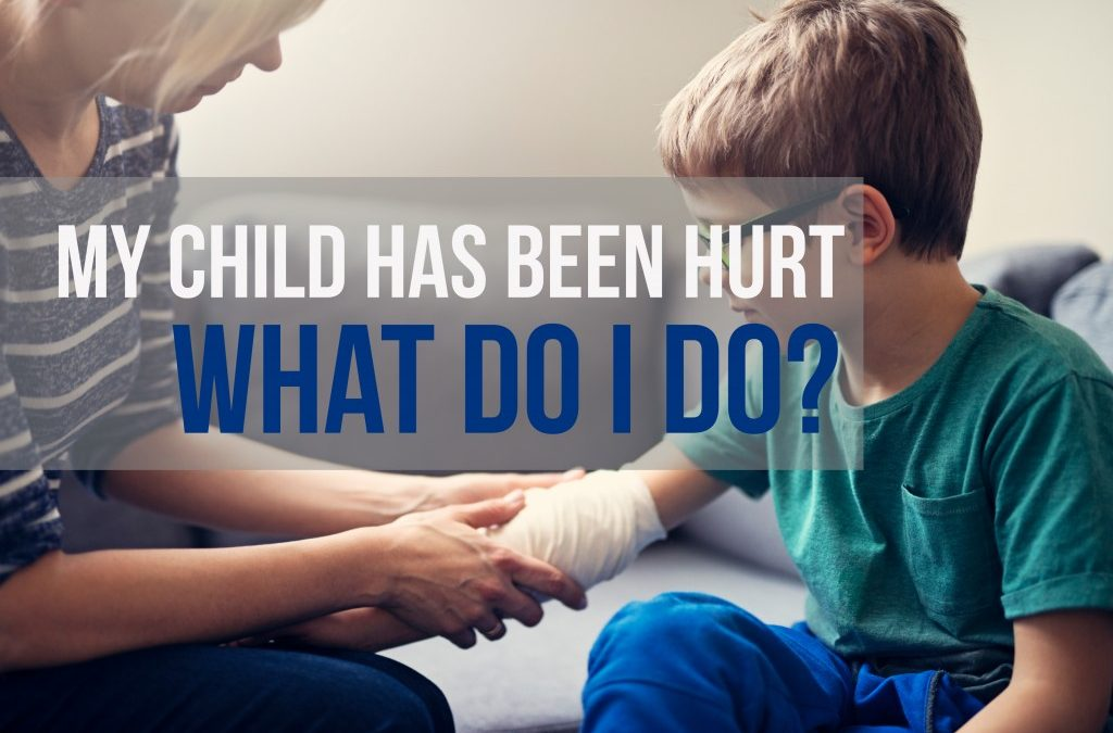 My Child Has Been Hurt: What Do I do?